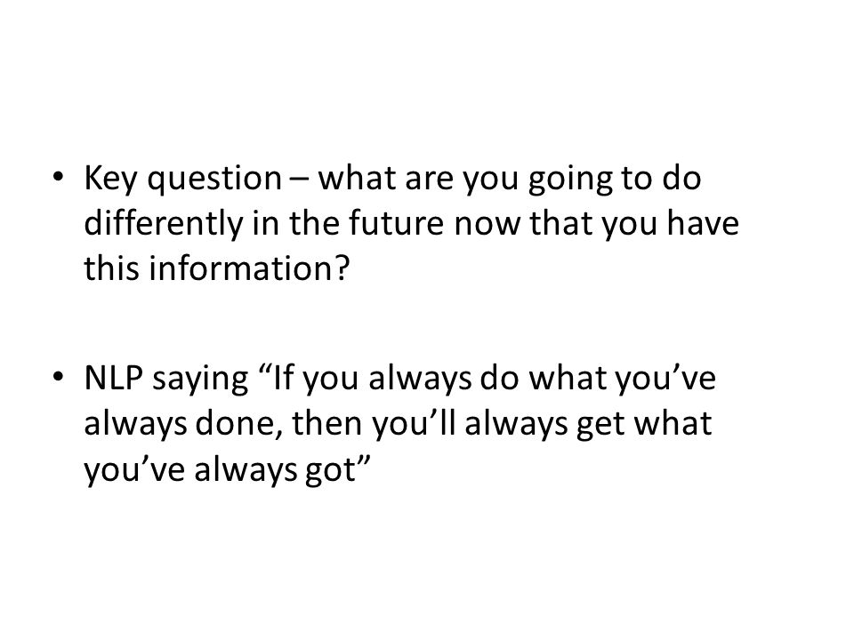 Key question – what are you going to do differently in the future now that you have this information.