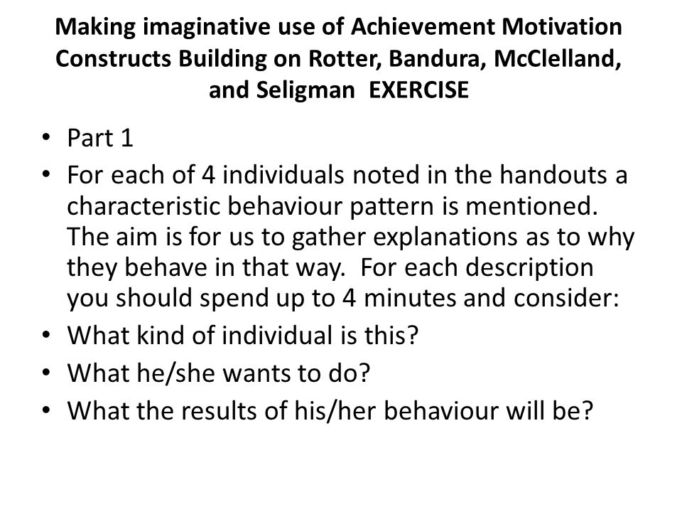 Making imaginative use of Achievement Motivation Constructs Building on Rotter, Bandura, McClelland, and Seligman EXERCISE Part 1 For each of 4 individuals noted in the handouts a characteristic behaviour pattern is mentioned.