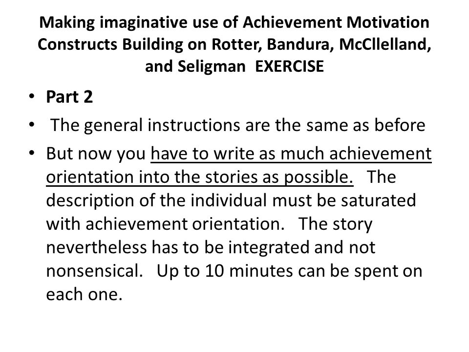 Making imaginative use of Achievement Motivation Constructs Building on Rotter, Bandura, McCllelland, and Seligman EXERCISE Part 2 The general instructions are the same as before But now you have to write as much achievement orientation into the stories as possible.