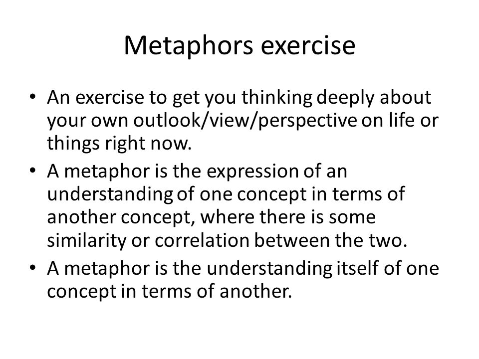 Metaphors exercise An exercise to get you thinking deeply about your own outlook/view/perspective on life or things right now.