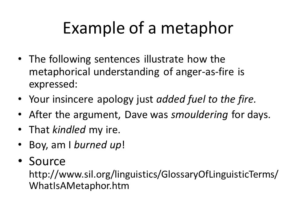 Example of a metaphor The following sentences illustrate how the metaphorical understanding of anger-as-fire is expressed: Your insincere apology just added fuel to the fire.
