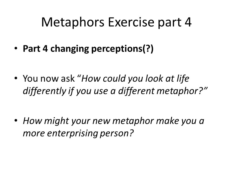 Metaphors Exercise part 4 Part 4 changing perceptions( ) You now ask How could you look at life differently if you use a different metaphor How might your new metaphor make you a more enterprising person