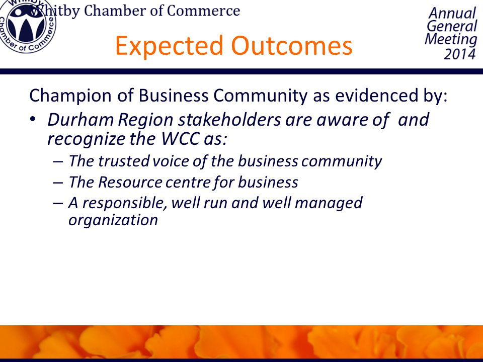 Expected Outcomes Champion of Business Community as evidenced by: Durham Region stakeholders are aware of and recognize the WCC as: – The trusted voice of the business community – The Resource centre for business – A responsible, well run and well managed organization