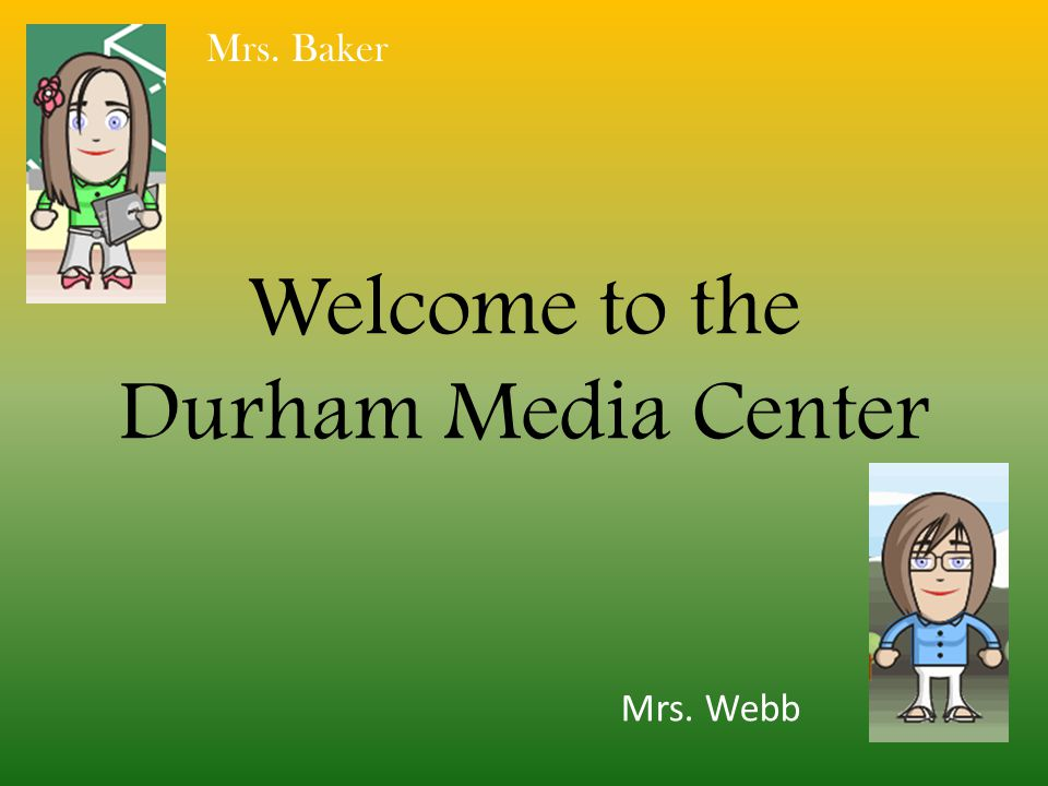 Welcome to the Durham Media Center Mrs. Baker Mrs. Webb