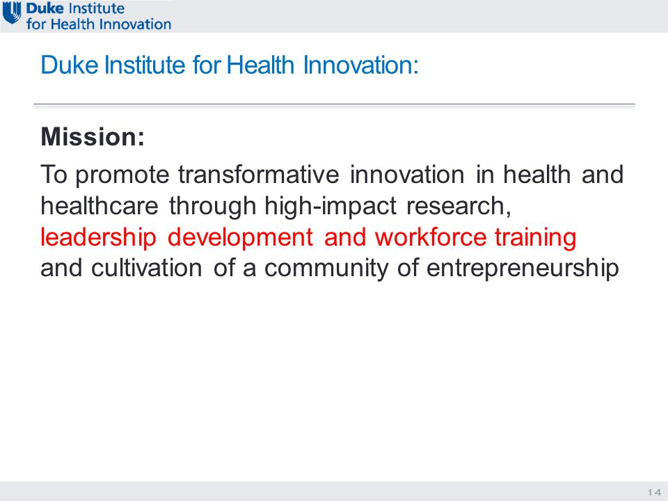 Duke Institute for Health Innovation: Mission: To promote transformative innovation in health and healthcare through high-impact research, leadership development and workforce training and cultivation of a community of entrepreneurship 14