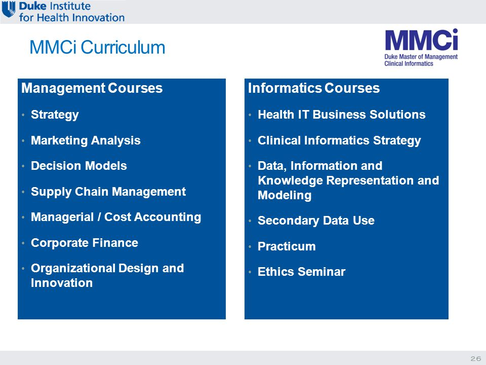 Management Courses Strategy Marketing Analysis Decision Models Supply Chain Management Managerial / Cost Accounting Corporate Finance Organizational Design and Innovation Informatics Courses Health IT Business Solutions Clinical Informatics Strategy Data, Information and Knowledge Representation and Modeling Secondary Data Use Practicum Ethics Seminar MMCi Curriculum 26