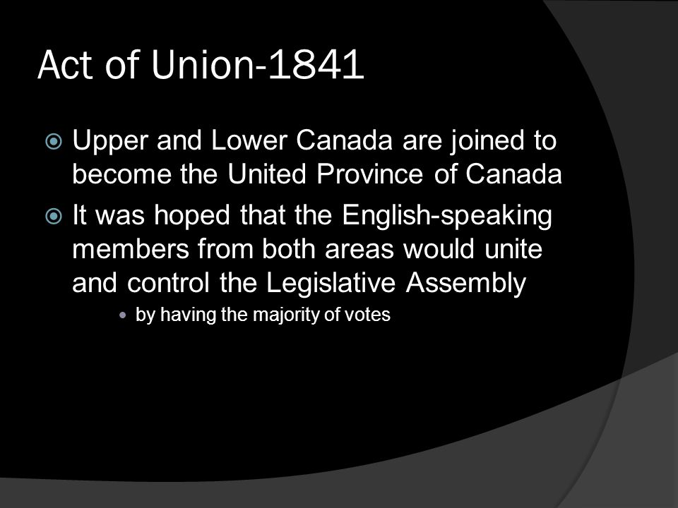 Act of Union-1841  Upper and Lower Canada are joined to become the United Province of Canada  It was hoped that the English-speaking members from bo