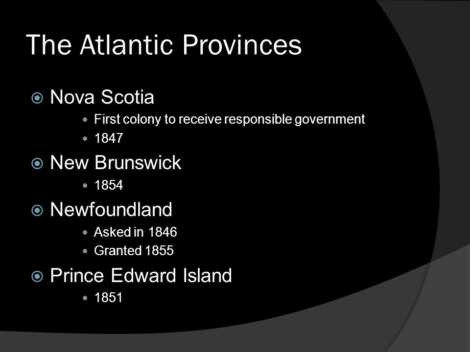 The Atlantic Provinces  Nova Scotia First colony to receive responsible government 1847  New Brunswick 1854  Newfoundland Asked in 1846 Granted 1855  Prince Edward Island 1851