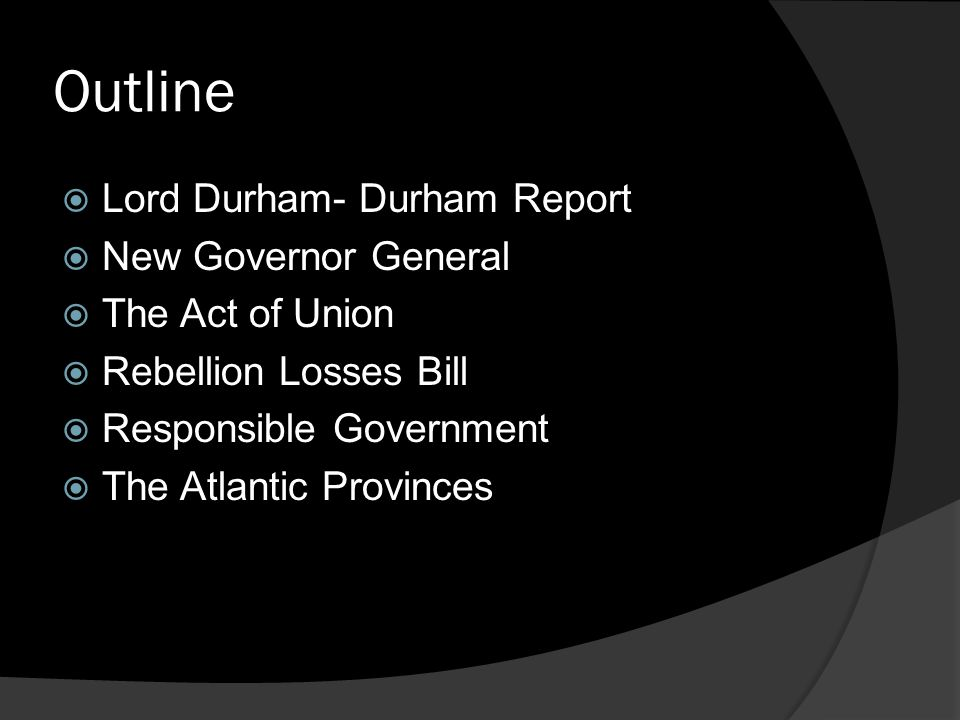Outline LLord Durham- Durham Report NNew Governor General TThe Act of Union RRebellion Losses Bill RResponsible Government TThe Atlantic Provinces