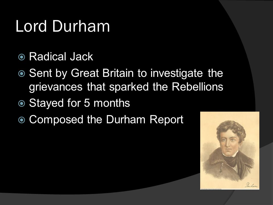 Lord Durham  Radical Jack  Sent by Great Britain to investigate the grievances that sparked the Rebellions  Stayed for 5 months  Composed the Durham Report