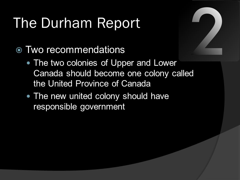 The Durham Report  Two recommendations The two colonies of Upper and Lower Canada should become one colony called the United Province of Canada The new united colony should have responsible government