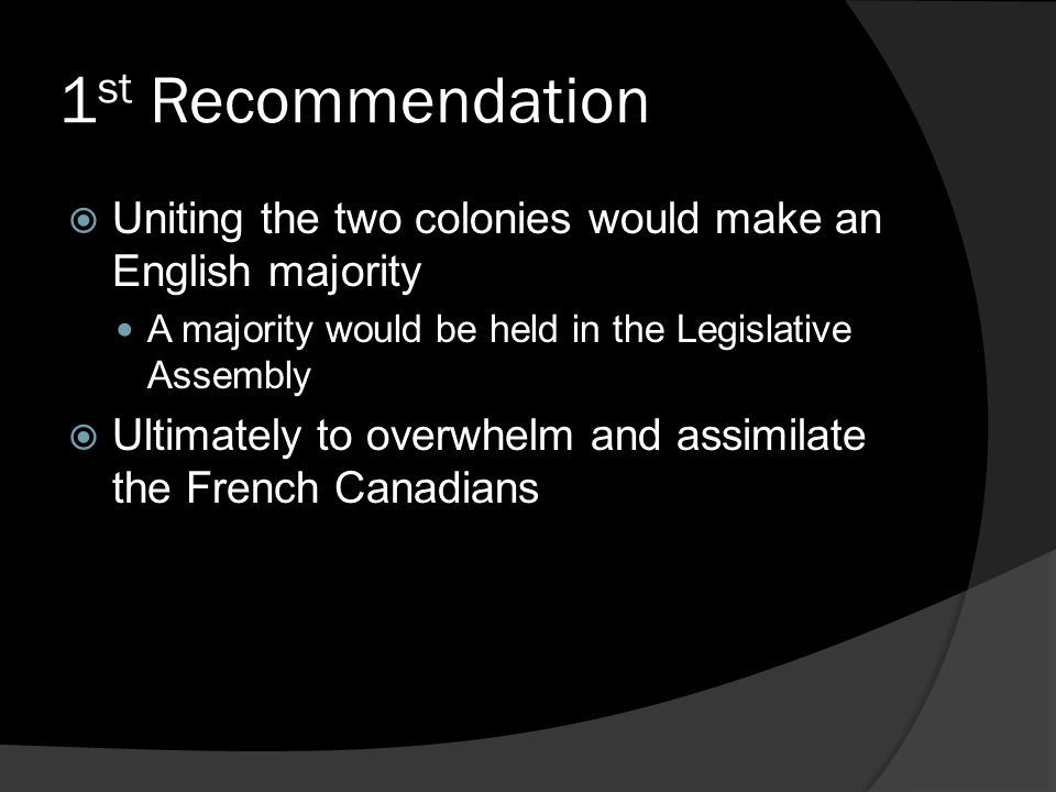 1 st Recommendation  Uniting the two colonies would make an English majority A majority would be held in the Legislative Assembly  Ultimately to overwhelm and assimilate the French Canadians