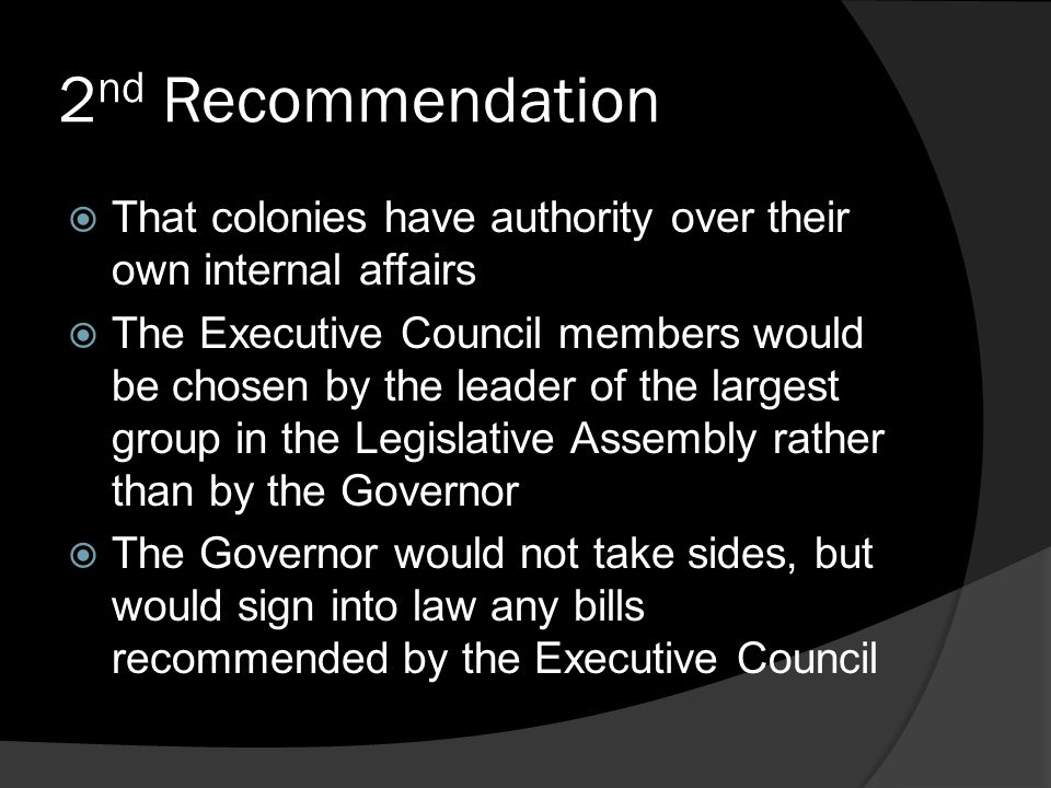 2 nd Recommendation  That colonies have authority over their own internal affairs  The Executive Council members would be chosen by the leader of the largest group in the Legislative Assembly rather than by the Governor  The Governor would not take sides, but would sign into law any bills recommended by the Executive Council