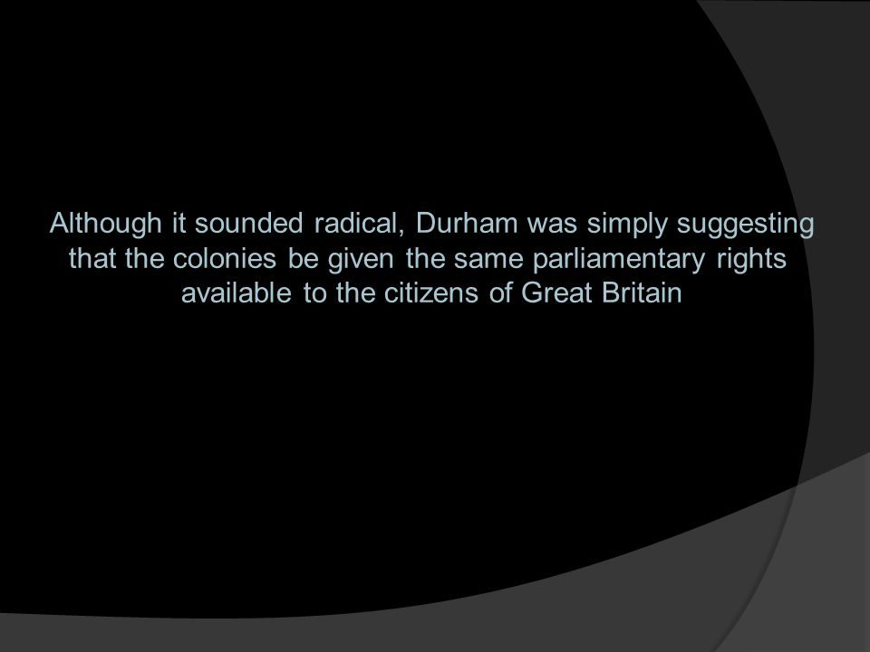 Although it sounded radical, Durham was simply suggesting that the colonies be given the same parliamentary rights available to the citizens of Great