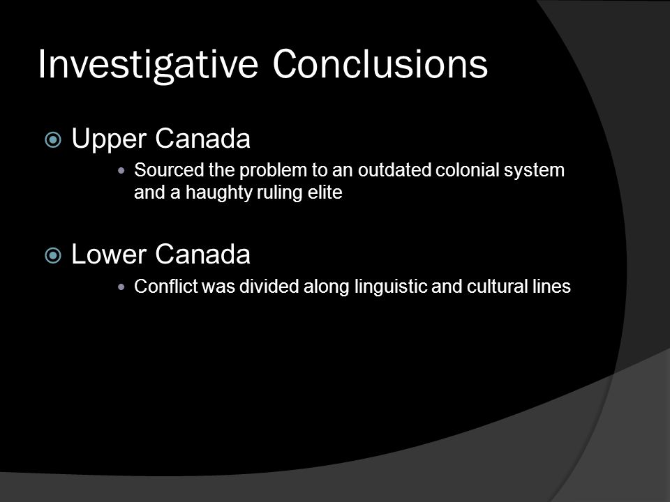 Investigative Conclusions  Upper Canada Sourced the problem to an outdated colonial system and a haughty ruling elite  Lower Canada Conflict was divided along linguistic and cultural lines