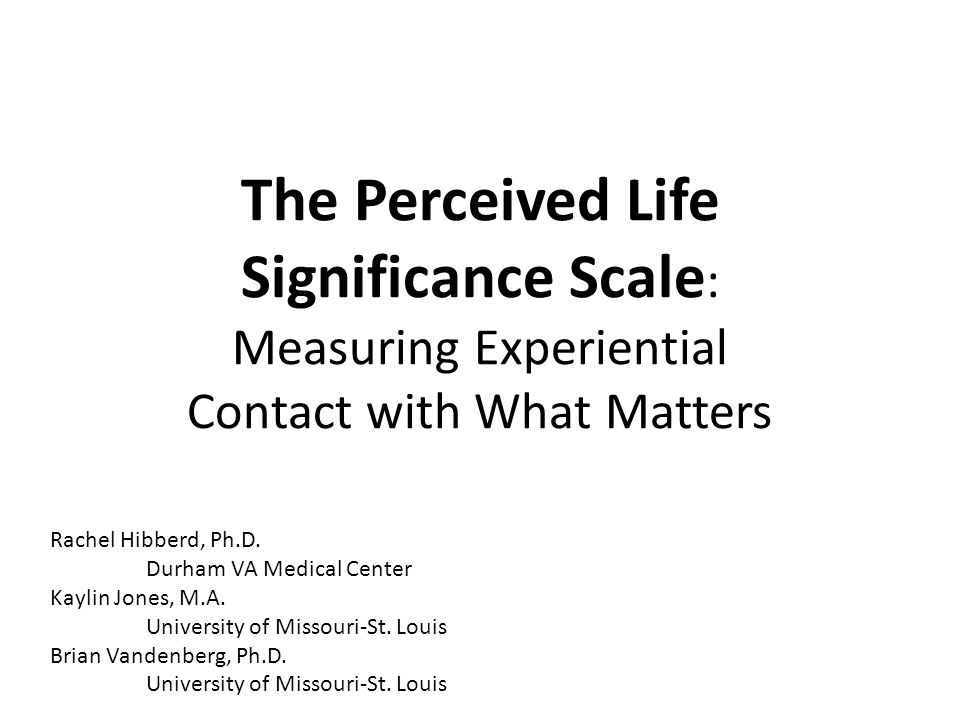 Perceived Life Significance Scale Three subscales: – Active Life Significance I really care about what I'm doing with my life. – Negative Life Significance There's nothing in my life that really matters. – Receptive Life Significance There are moments when I'm powerfully aware of how valuable life is.