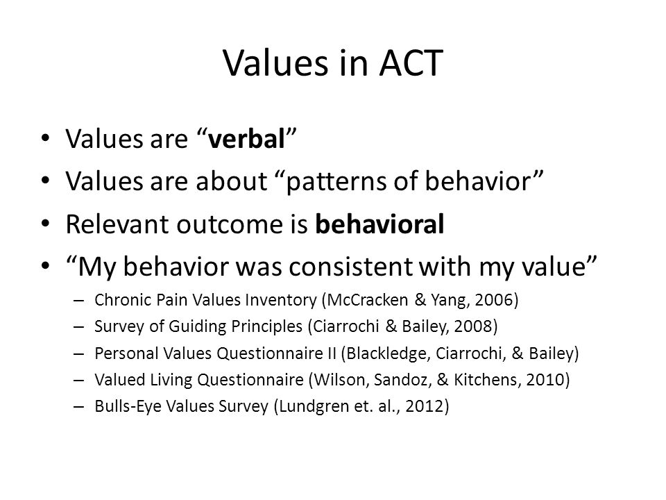 Values in ACT Values are verbal Values are about patterns of behavior Relevant outcome is behavioral My behavior was consistent with my value – Chronic Pain Values Inventory (McCracken & Yang, 2006) – Survey of Guiding Principles (Ciarrochi & Bailey, 2008) – Personal Values Questionnaire II (Blackledge, Ciarrochi, & Bailey) – Valued Living Questionnaire (Wilson, Sandoz, & Kitchens, 2010) – Bulls-Eye Values Survey (Lundgren et.