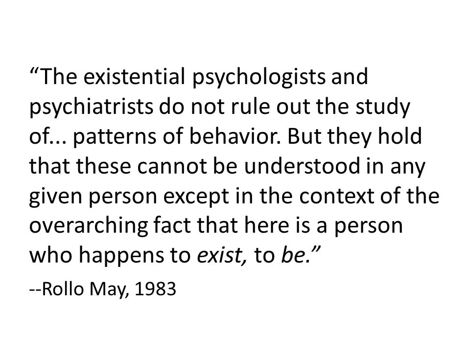 The existential psychologists and psychiatrists do not rule out the study of...