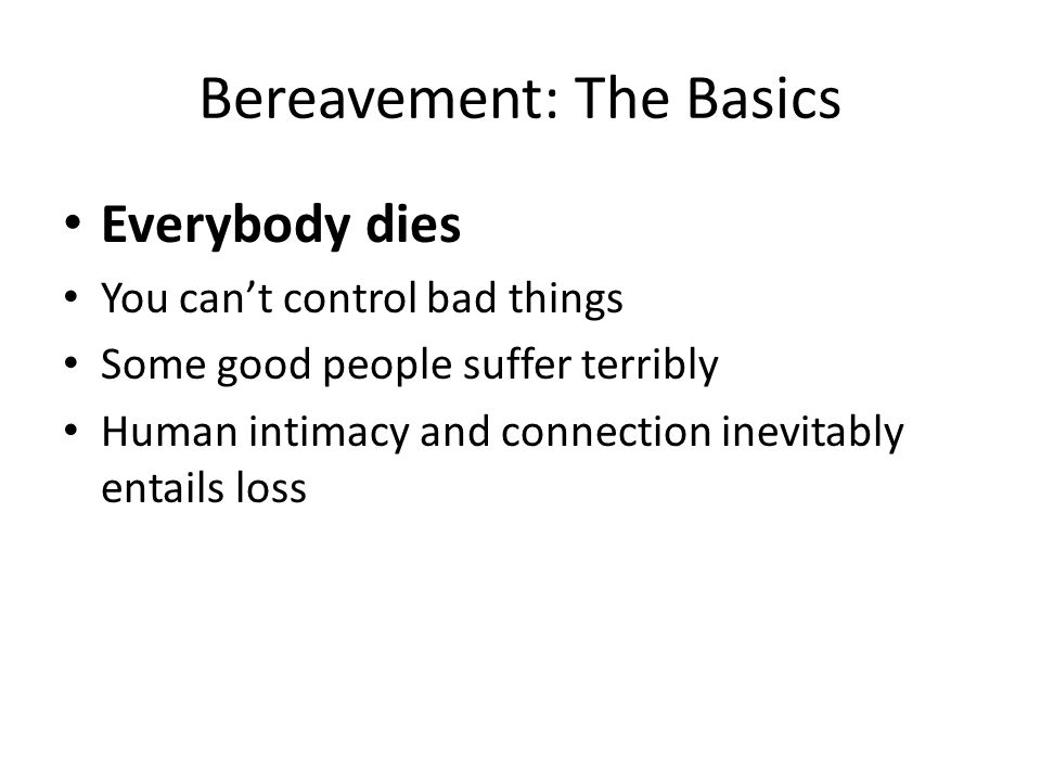 Bereavement: The Basics Everybody dies You can't control bad things Some good people suffer terribly Human intimacy and connection inevitably entails loss