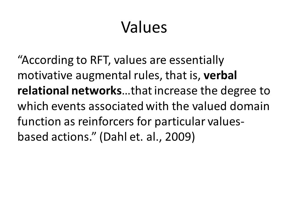 Values According to RFT, values are essentially motivative augmental rules, that is, verbal relational networks…that increase the degree to which events associated with the valued domain function as reinforcers for particular values- based actions. (Dahl et.