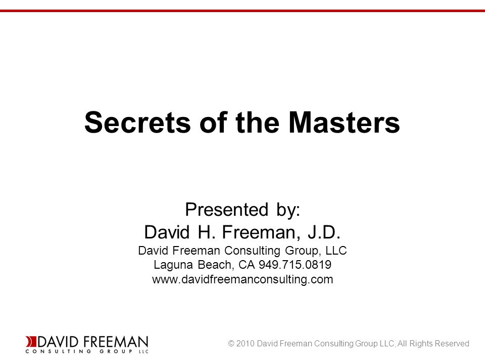 © 2010 David Freeman Consulting Group LLC, All Rights Reserved Secrets of the Masters Presented by: David H.