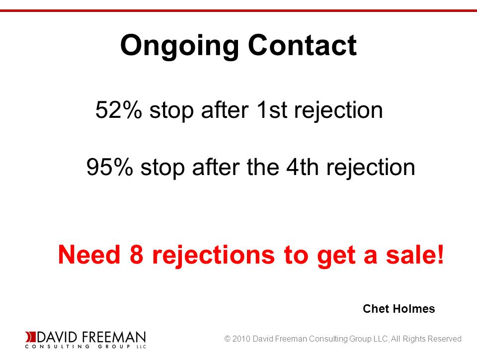 © 2010 David Freeman Consulting Group LLC, All Rights Reserved Ongoing Contact 52% stop after 1st rejection 95% stop after the 4th rejection Need 8 rejections to get a sale.