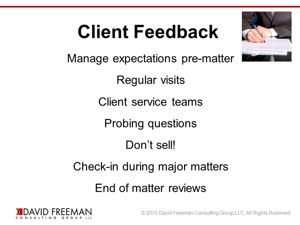 © 2010 David Freeman Consulting Group LLC, All Rights Reserved Manage expectations pre-matter Regular visits Client service teams Probing questions Don't sell.