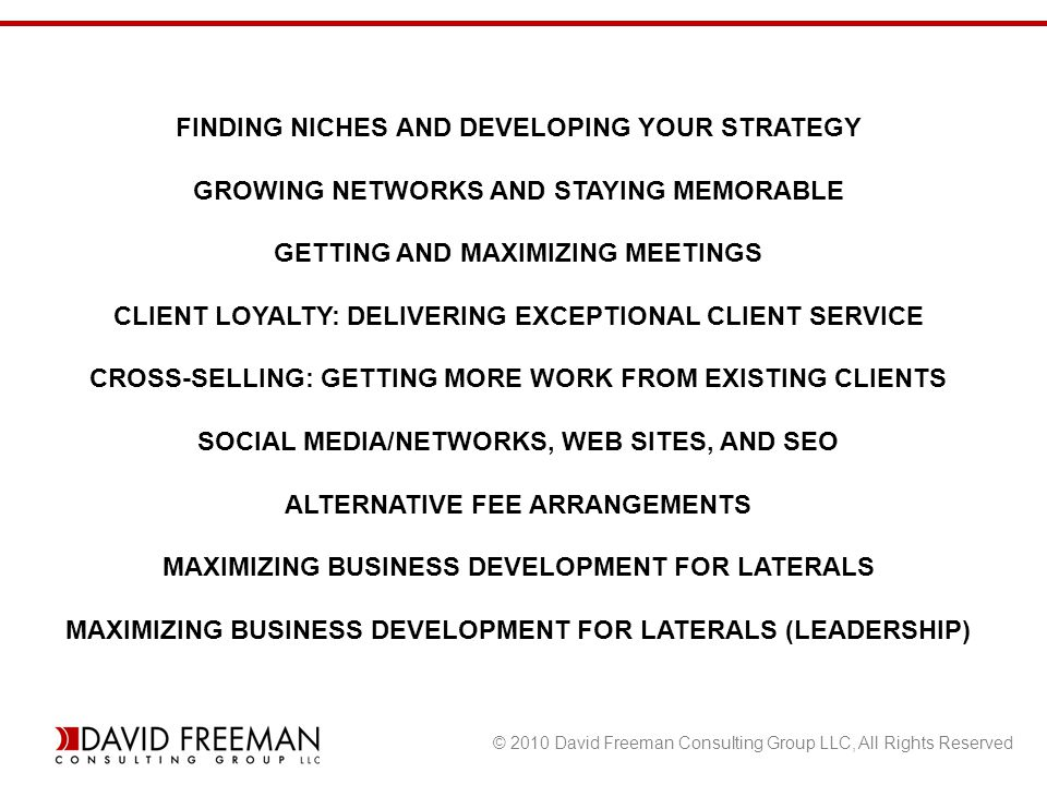 © 2010 David Freeman Consulting Group LLC, All Rights Reserved FINDING NICHES AND DEVELOPING YOUR STRATEGY GROWING NETWORKS AND STAYING MEMORABLE GETTING AND MAXIMIZING MEETINGS CLIENT LOYALTY: DELIVERING EXCEPTIONAL CLIENT SERVICE CROSS-SELLING: GETTING MORE WORK FROM EXISTING CLIENTS SOCIAL MEDIA/NETWORKS, WEB SITES, AND SEO ALTERNATIVE FEE ARRANGEMENTS MAXIMIZING BUSINESS DEVELOPMENT FOR LATERALS MAXIMIZING BUSINESS DEVELOPMENT FOR LATERALS (LEADERSHIP)
