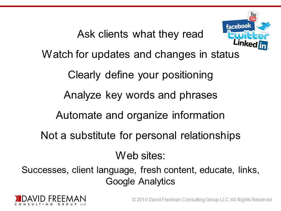 © 2010 David Freeman Consulting Group LLC, All Rights Reserved Ask clients what they read Watch for updates and changes in status Clearly define your positioning Analyze key words and phrases Automate and organize information Not a substitute for personal relationships Web sites: Successes, client language, fresh content, educate, links, Google Analytics