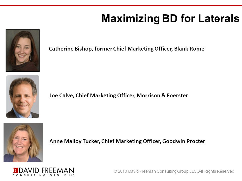 © 2010 David Freeman Consulting Group LLC, All Rights Reserved Maximizing BD for Laterals Anne Malloy Tucker, Chief Marketing Officer, Goodwin Procter Catherine Bishop, former Chief Marketing Officer, Blank Rome Joe Calve, Chief Marketing Officer, Morrison & Foerster