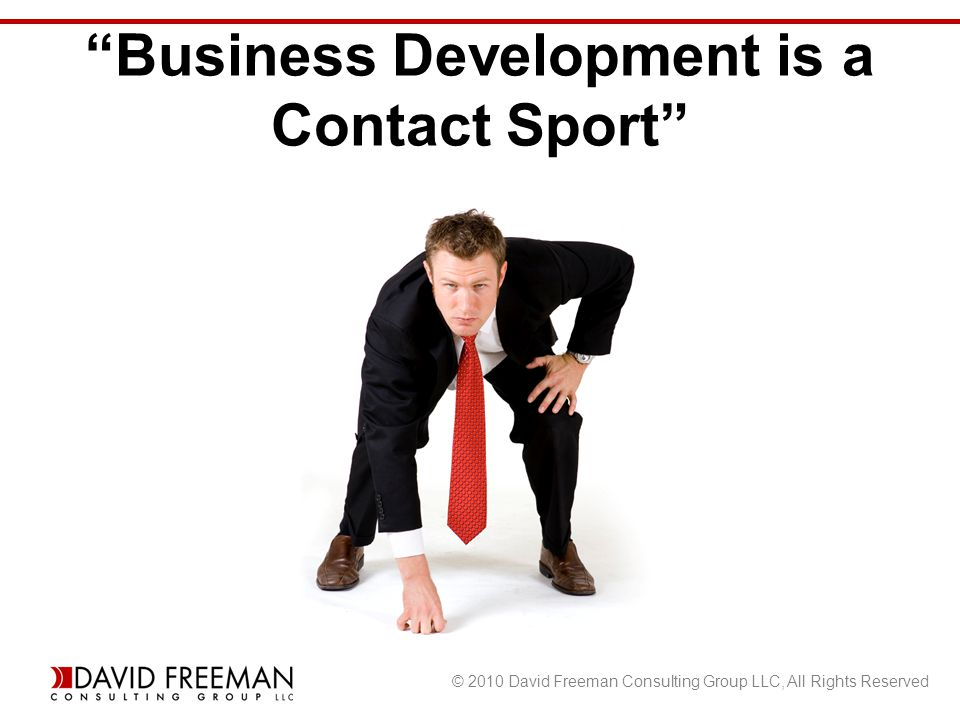 © 2010 David Freeman Consulting Group LLC, All Rights Reserved Business Development is a Contact Sport