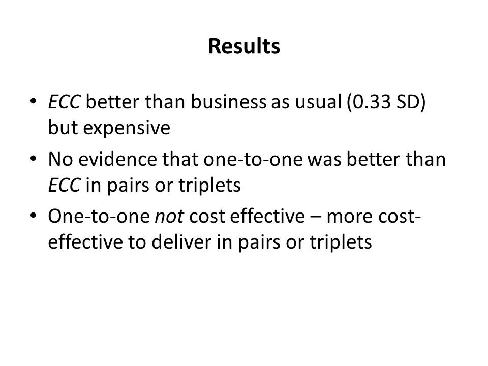 Results ECC better than business as usual (0.33 SD) but expensive No evidence that one-to-one was better than ECC in pairs or triplets One-to-one not cost effective – more cost- effective to deliver in pairs or triplets