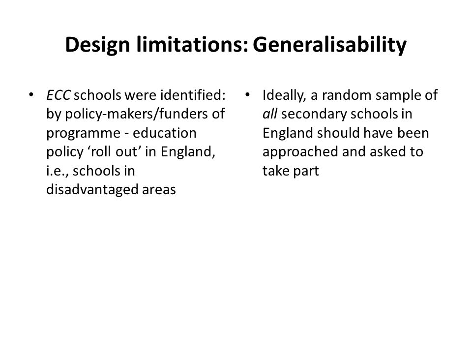 Design limitations: Generalisability ECC schools were identified: by policy-makers/funders of programme - education policy 'roll out' in England, i.e., schools in disadvantaged areas Ideally, a random sample of all secondary schools in England should have been approached and asked to take part