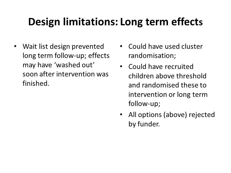 Design limitations: Long term effect s Wait list design prevented long term follow-up; effects may have 'washed out' soon after intervention was finished.