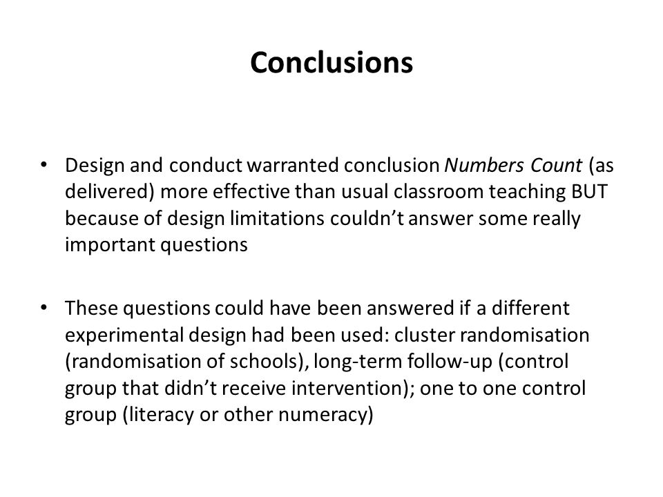 Conclusions Design and conduct warranted conclusion Numbers Count (as delivered) more effective than usual classroom teaching BUT because of design limitations couldn't answer some really important questions These questions could have been answered if a different experimental design had been used: cluster randomisation (randomisation of schools), long-term follow-up (control group that didn't receive intervention); one to one control group (literacy or other numeracy)