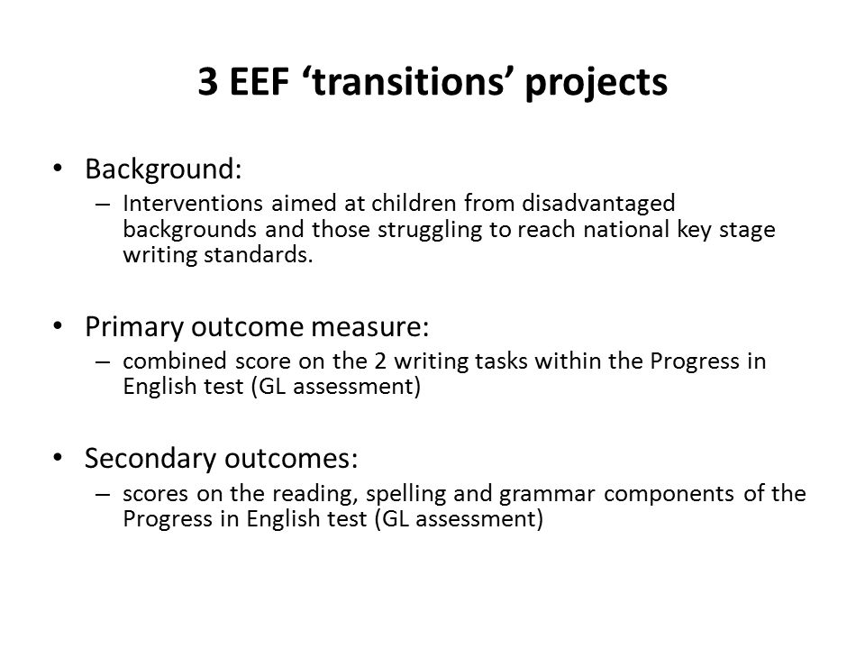 3 EEF 'transitions' projects Background: – Interventions aimed at children from disadvantaged backgrounds and those struggling to reach national key stage writing standards.