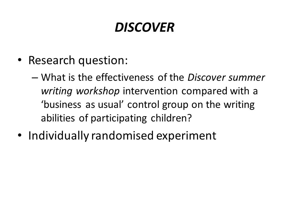 DISCOVER Research question: – What is the effectiveness of the Discover summer writing workshop intervention compared with a 'business as usual' control group on the writing abilities of participating children.