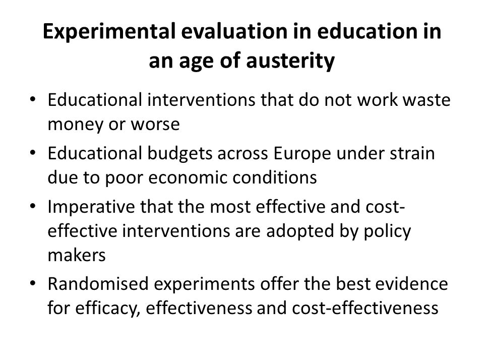Experimental evaluation in education in an age of austerity Educational interventions that do not work waste money or worse Educational budgets across Europe under strain due to poor economic conditions Imperative that the most effective and cost- effective interventions are adopted by policy makers Randomised experiments offer the best evidence for efficacy, effectiveness and cost-effectiveness