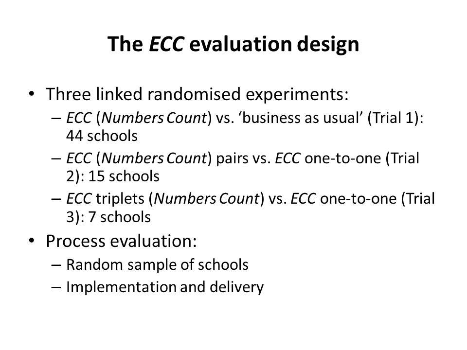 The ECC evaluation design Three linked randomised experiments: – ECC (Numbers Count) vs.