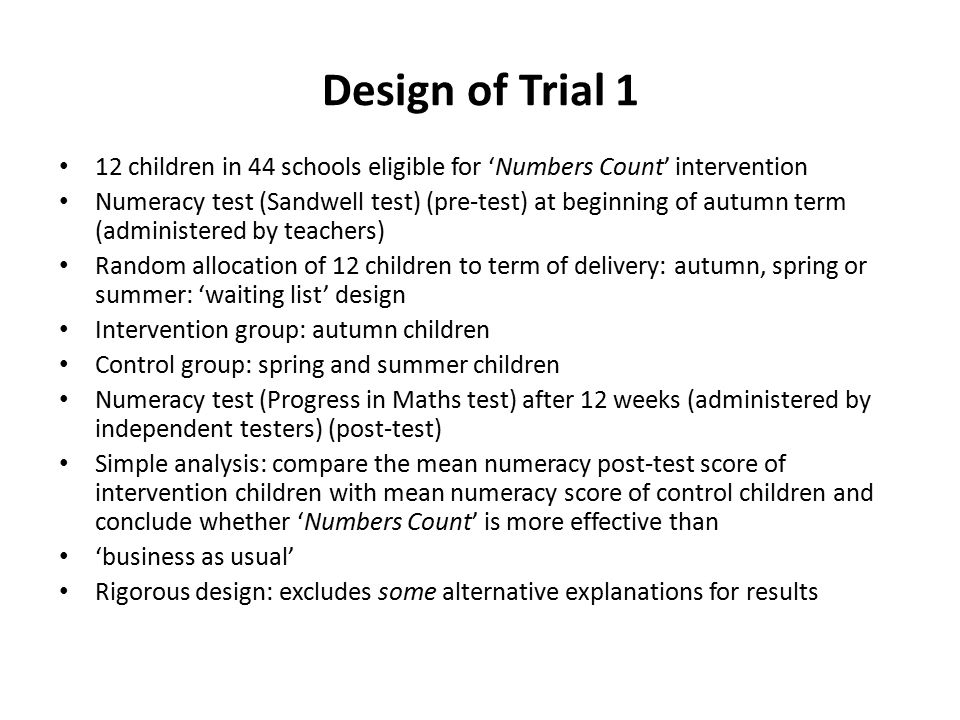 Design of Trial 1 12 children in 44 schools eligible for 'Numbers Count' intervention Numeracy test (Sandwell test) (pre-test) at beginning of autumn term (administered by teachers) Random allocation of 12 children to term of delivery: autumn, spring or summer: 'waiting list' design Intervention group: autumn children Control group: spring and summer children Numeracy test (Progress in Maths test) after 12 weeks (administered by independent testers) (post-test) Simple analysis: compare the mean numeracy post-test score of intervention children with mean numeracy score of control children and conclude whether 'Numbers Count' is more effective than 'business as usual' Rigorous design: excludes some alternative explanations for results