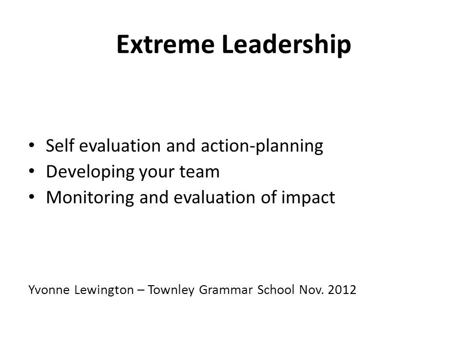 Extreme Leadership Self evaluation and action-planning Developing your team Monitoring and evaluation of impact Yvonne Lewington – Townley Grammar School Nov.