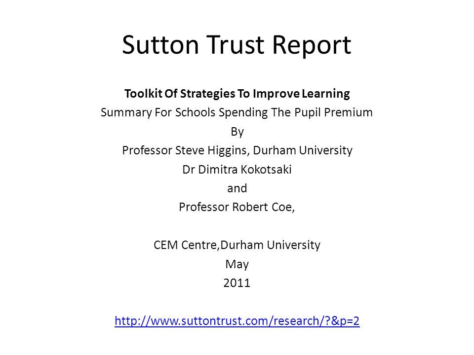 Sutton Trust Report Toolkit Of Strategies To Improve Learning Summary For Schools Spending The Pupil Premium By Professor Steve Higgins, Durham University Dr Dimitra Kokotsaki and Professor Robert Coe, CEM Centre,Durham University May 2011 http://www.suttontrust.com/research/?&p=2