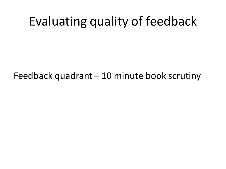 Evaluating quality of feedback Feedback quadrant – 10 minute book scrutiny