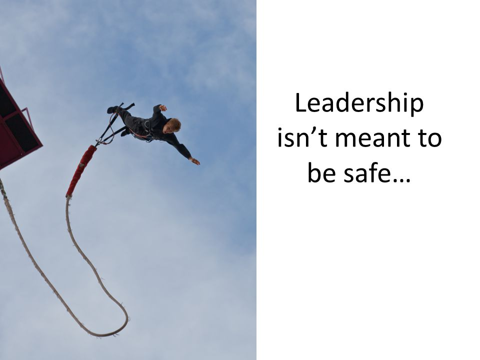 Leadership isn't meant to be safe…