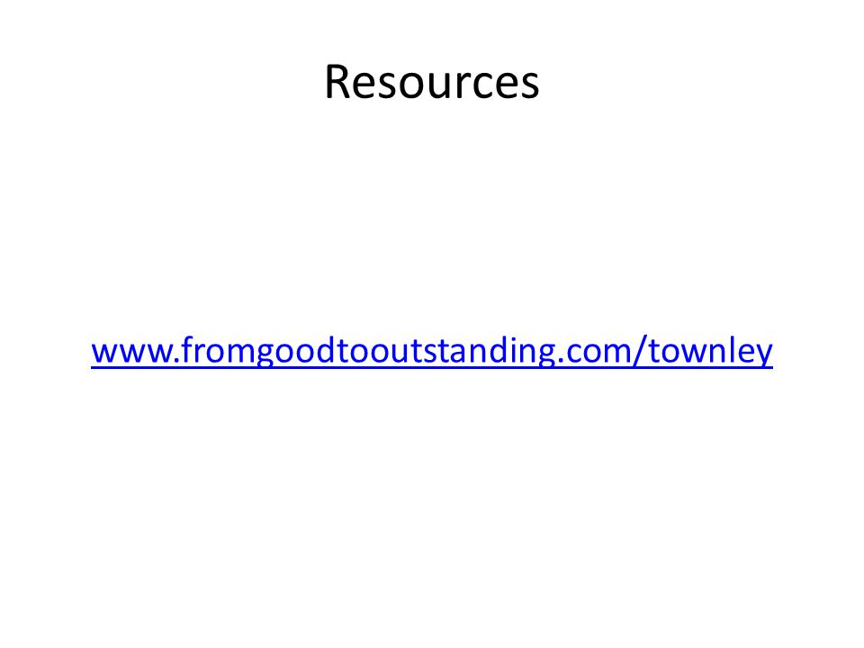 Resources www.fromgoodtooutstanding.com/townley
