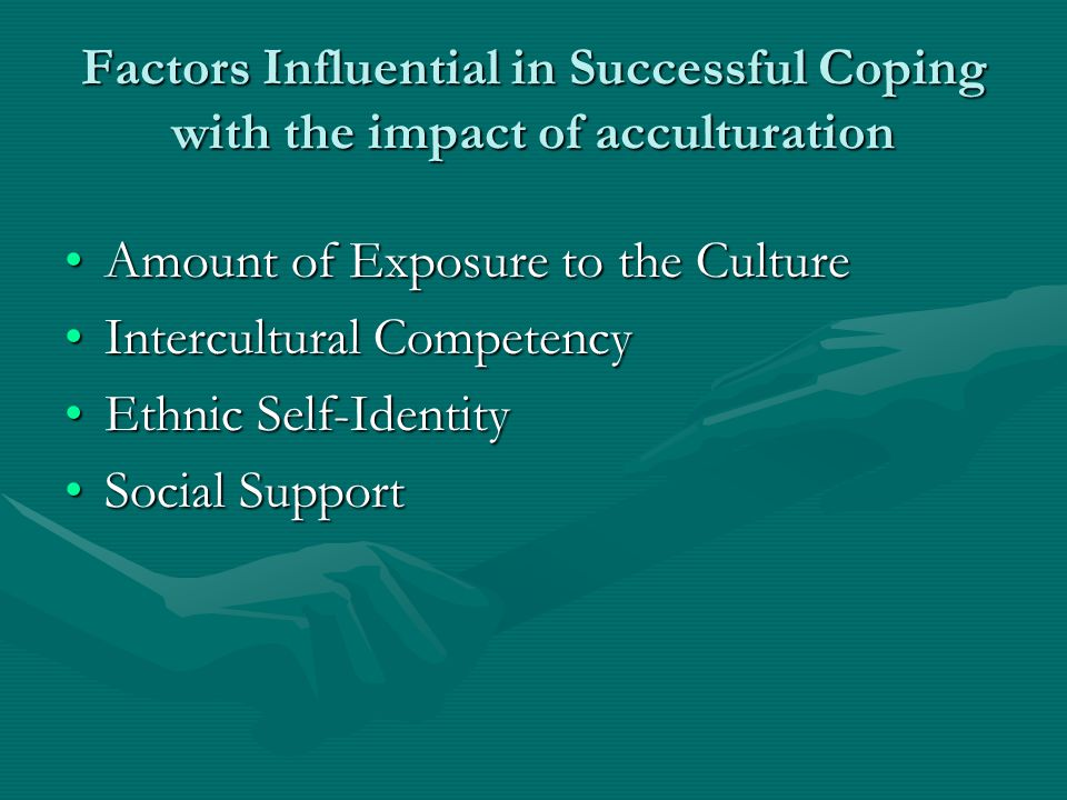 Factors Influential in Successful Coping with the impact of acculturation Amount of Exposure to the CultureAmount of Exposure to the Culture Intercultural CompetencyIntercultural Competency Ethnic Self-IdentityEthnic Self-Identity Social SupportSocial Support