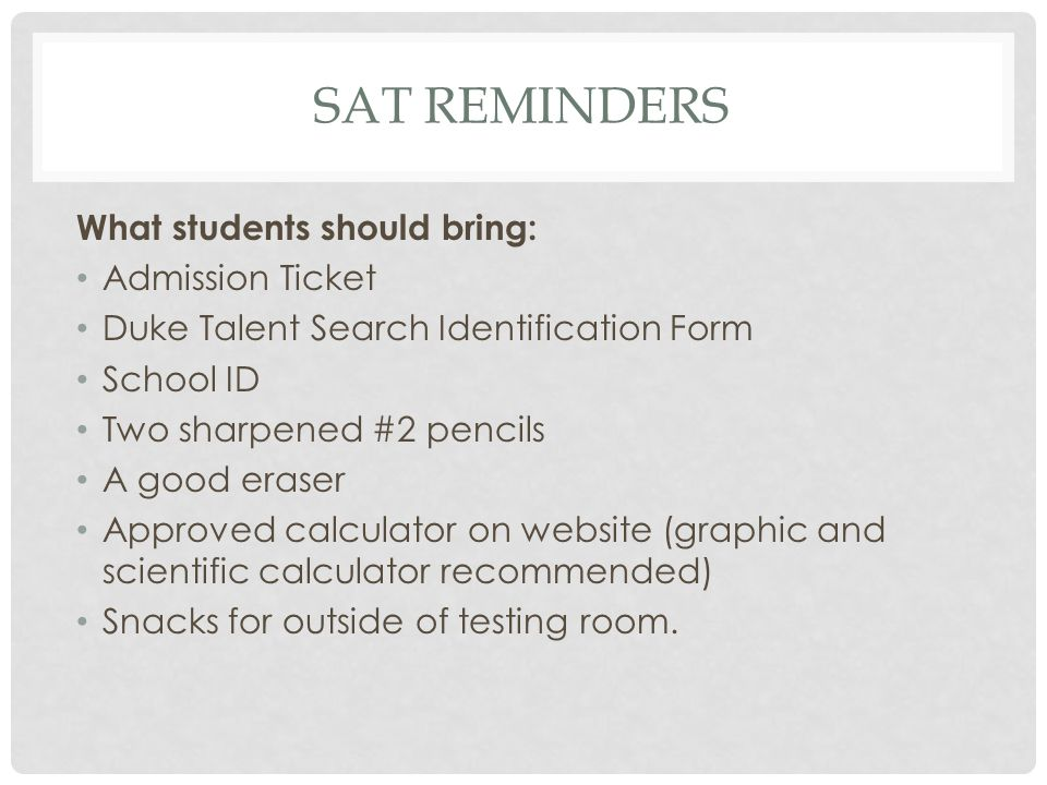 SAT REMINDERS What students should bring: Admission Ticket Duke Talent Search Identification Form School ID Two sharpened #2 pencils A good eraser App