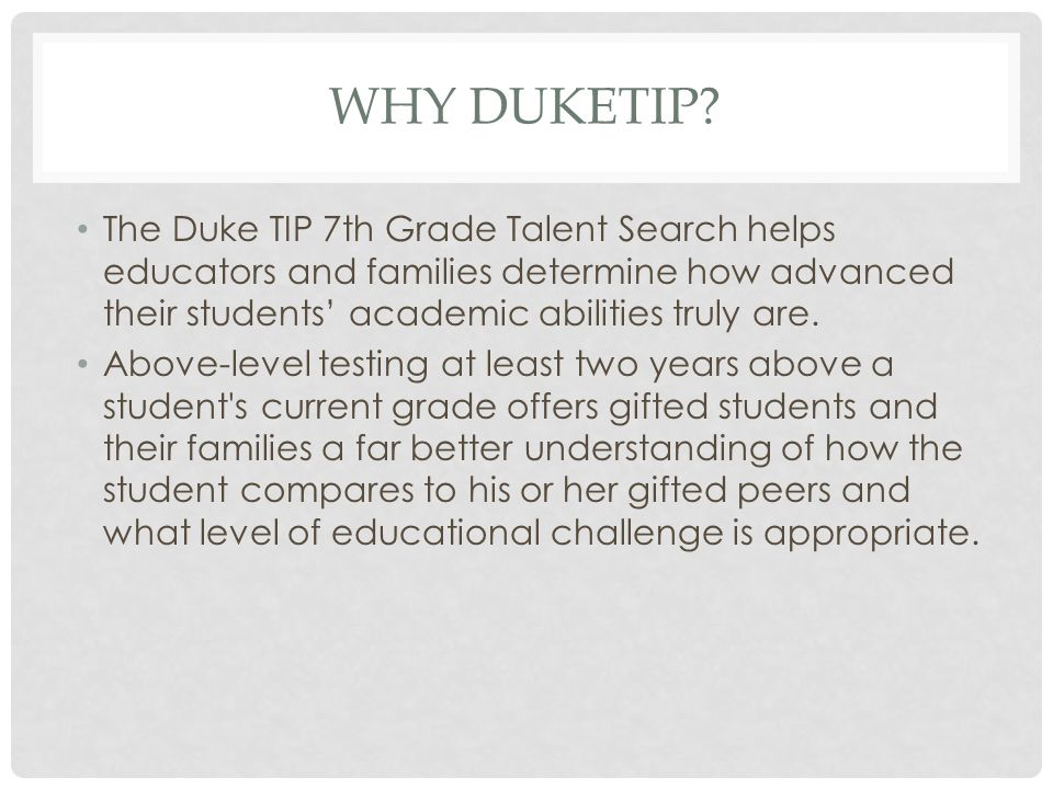 WHY DUKETIP? The Duke TIP 7th Grade Talent Search helps educators and families determine how advanced their students' academic abilities truly are. Ab