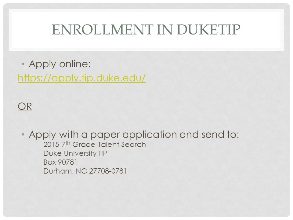 ENROLLMENT IN DUKETIP Apply online: https://apply.tip.duke.edu/ OR Apply with a paper application and send to: 2015 7 th Grade Talent Search Duke University TIP Box 90781 Durham, NC 27708-0781