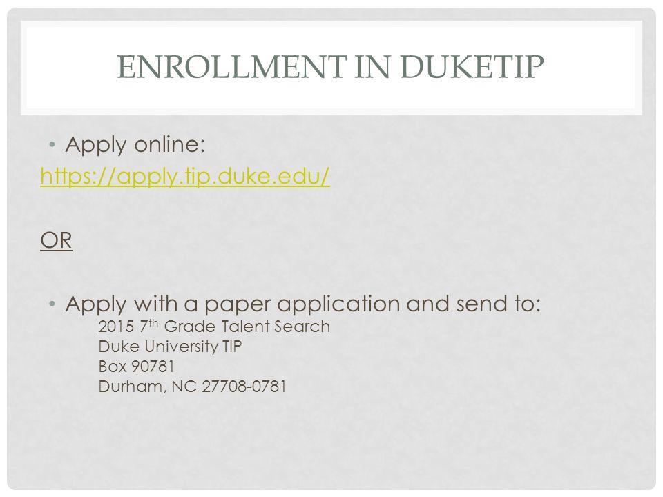 ENROLLMENT IN DUKETIP Apply online: https://apply.tip.duke.edu/ OR Apply with a paper application and send to: 2015 7 th Grade Talent Search Duke Univ